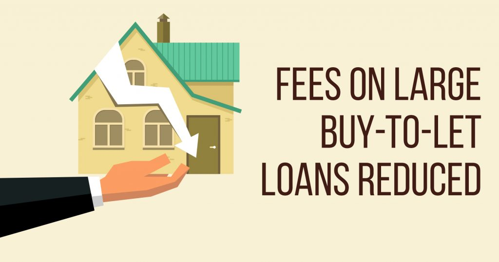 Fees on Large Buy-To-Let Loans Reduced